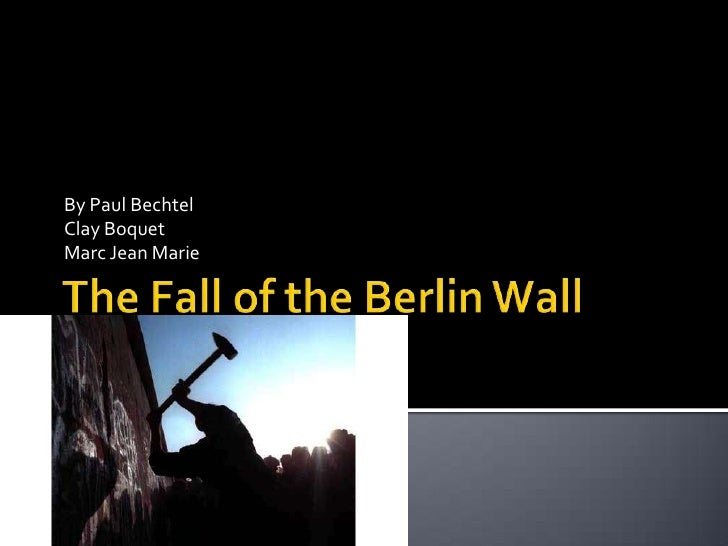 The Fall of the Berlin Wall<br />By Paul Bechtel<br />Clay Boquet<br />Marc Jean Marie<br />