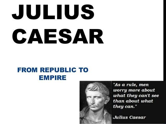JULIUSCAESARFROM REPUBLIC TO     EMPIRE