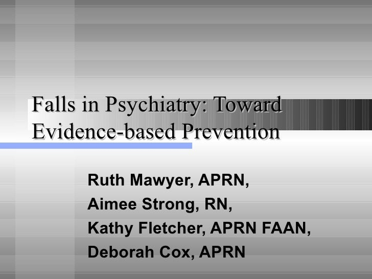 Falls in Psychiatry: Toward Evidence-based Prevention Ruth Mawyer, APRN, Aimee Strong, RN,  Kathy Fletcher, APRN FAAN,  De...