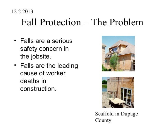 Fall Protection – The Problem • Falls are a serious safety concern in the jobsite. • Falls are the leading cause of worker...