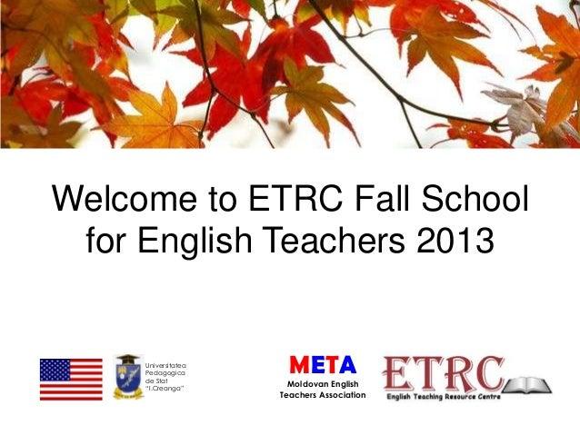 "Welcome to ETRC Fall School for English Teachers 2013  Universitatea Pedagogica de Stat ""I.Creanga""  META Moldovan English..."