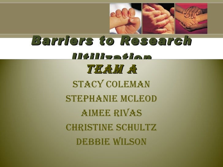 Barriers to Research      Utilization        Team a      STacy coleman     STephanie mcleod        aimee RivaS     chRiSTi...