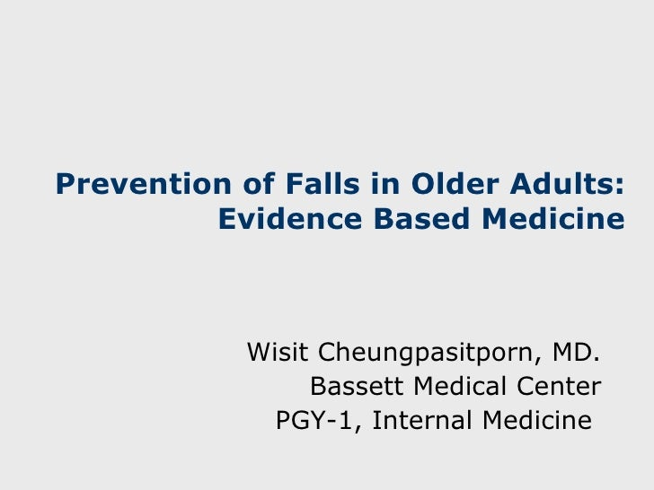 Prevention of Falls in Older Adults:  Evidence Based Medicine Wisit Cheungpasitporn, MD. Bassett Medical Center PGY -1, In...