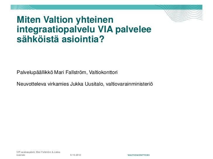 Miten Valtion yhteinenintegraatiopalvelu VIA palveleesähköistä asiointia?Palvelupäällikkö Mari Fallström, ValtiokonttoriNe...