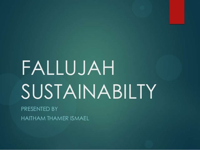 FALLUJAH SUSTAINABILTY PRESENTED BY HAITHAM THAMER ISMAEL