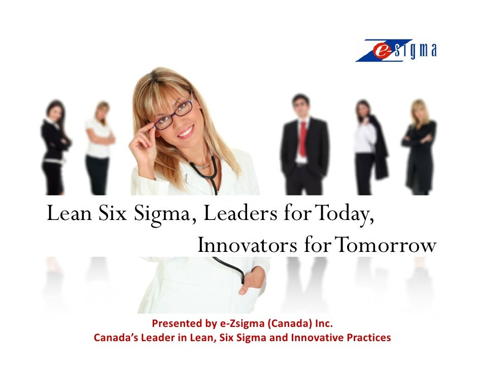 Lean Six Sigma, Leaders for Today,                Innovators for Tomorrow                 Presented by e-Zsigma (Canada) I...