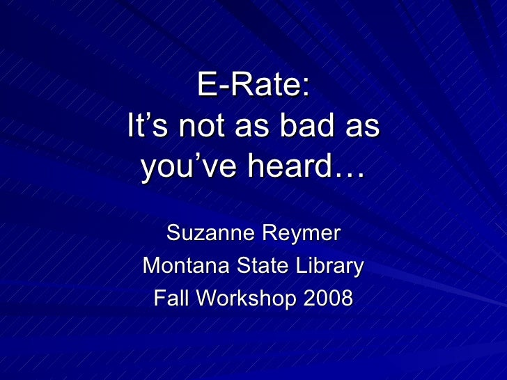 E-Rate: It's not as bad as you've heard… Suzanne Reymer Montana State Library Fall Workshop 2008