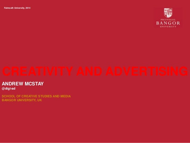 CREATIVITY AND ADVERTISING Falmouth University, 2014 ANDREW MCSTAY @digi-ad SCHOOL OF CREATIVE STUDIES AND MEDIA BANGOR UN...