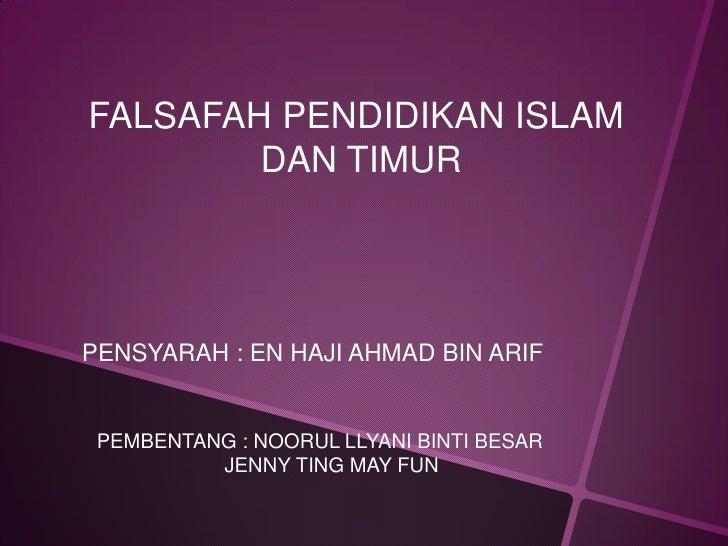 FALSAFAH PENDIDIKAN ISLAM        DAN TIMURPENSYARAH : EN HAJI AHMAD BIN ARIF PEMBENTANG : NOORUL LLYANI BINTI BESAR       ...