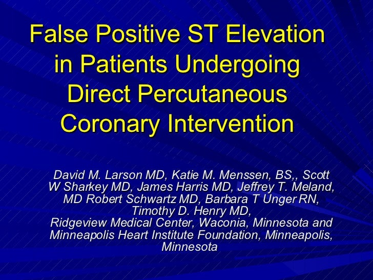 False Positive ST Elevation in Patients Undergoing Direct Percutaneous Coronary Intervention David M. Larson MD, Katie M. ...