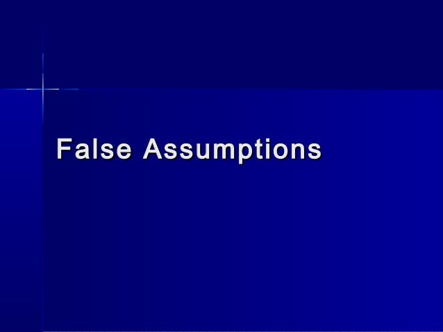 false assumptions Assumptions are the cornerstones upon which research is built assumptions are  the things that are taken for granted within a study because.