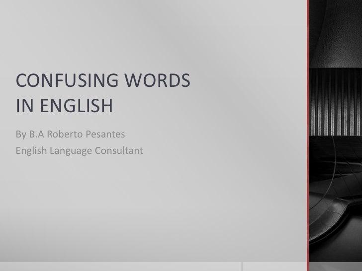 CONFUSING WORDSIN ENGLISHBy B.A Roberto PesantesEnglish Language Consultant