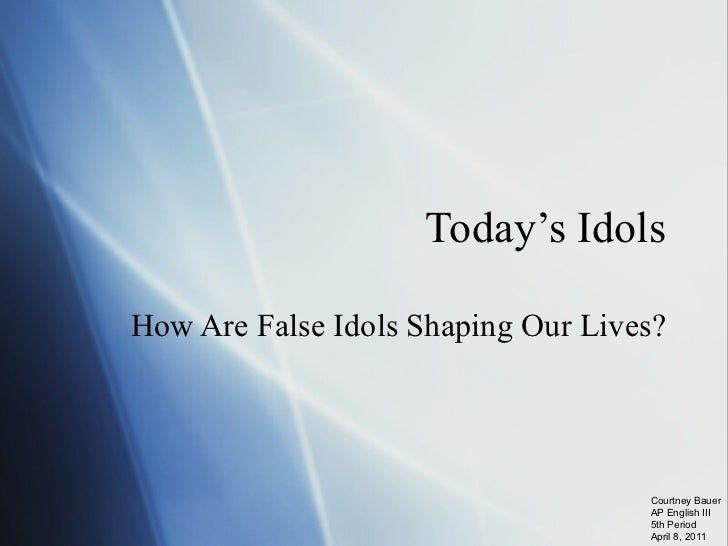 Today's Idols How Are False Idols Shaping Our Lives? Courtney Bauer AP English III 5th Period April 8, 2011