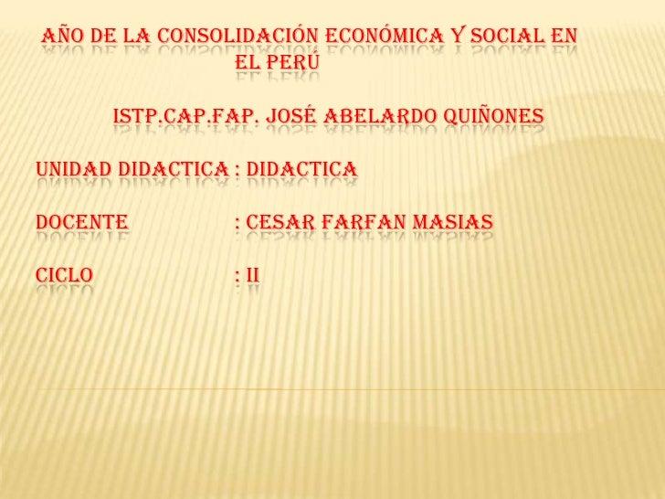 AÑO DE LA CONSOLIDACIÓN ECONÓMICA Y SOCIAL EN EL PERÚ   ISTP.CAP.FAP. JOSÉ ABELARDO QUIÑONESUNIDAD DIDACTICA: DIDACT...