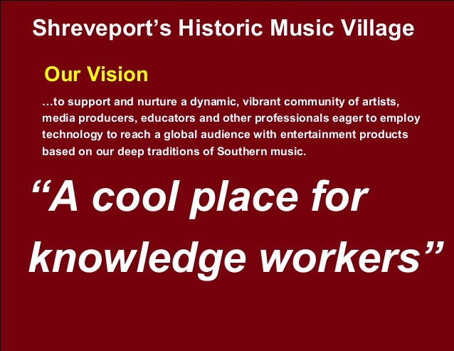 """Shreveport's Historic Music Village Our Vision """"A cool place for knowledge workers"""" …to support and nurture a dynamic, vib..."""