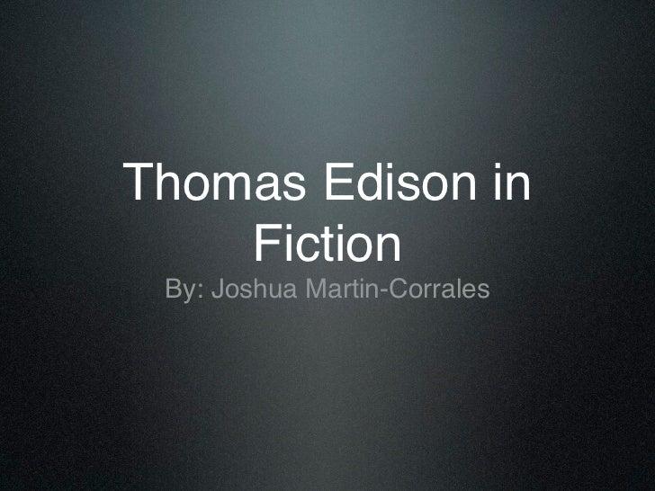 Thomas Edison in    Fiction By: Joshua Martin-Corrales