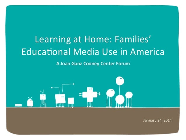 Learning	   at	   Home:	   Families'	    Educa6onal	   Media	   Use	   in	   America	    A	   Joan	   Ganz	   Cooney	   Ce...