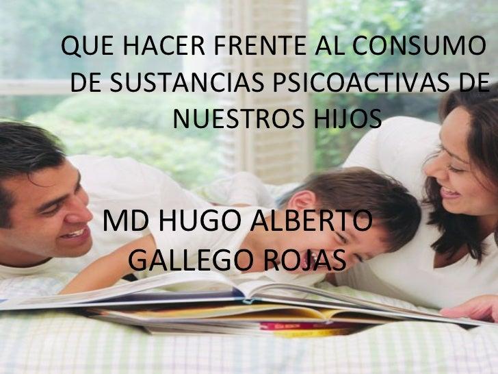 <ul><ul><ul><li>QUE HACER FRENTE AL CONSUMO DE SUSTANCIAS PSICOACTIVAS DE NUESTROS HIJOS   </li></ul></ul></ul>MD HUGO ALB...