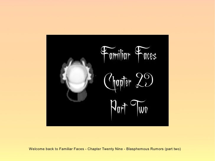 Welcome back to Familiar Faces - Chapter Twenty Nine - Blasphemous Rumors (part two)