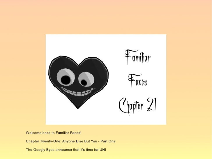 Welcome back to Familiar Faces!  Chapter Twenty-One: Anyone Else But You - Part One  The Googly Eyes announce that it's ti...