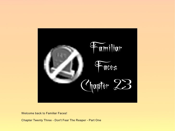 Welcome back to Familiar Faces!  Chapter Twenty Three - Don't Fear The Reaper - Part One