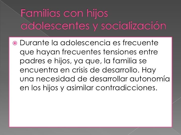 Familias con hijos adolescentes y socialización<br />Durante la adolescencia es frecuente que hayan frecuentes tensiones e...