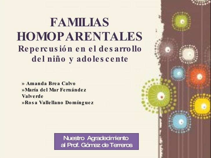 FAMILIAS HOMOPARENTALES Repercusión en el desarrollo del niño y adolescente Nuestro  Agradecimiento  al Prof. Gómez de Ter...