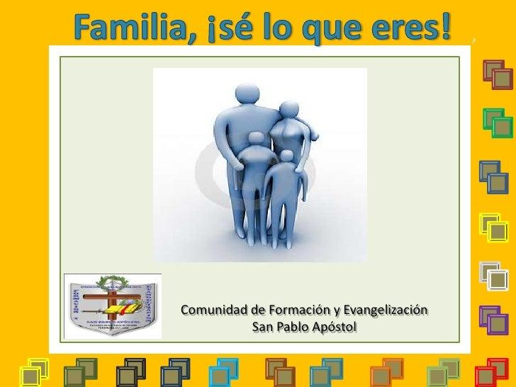 Familia, ¡sé lo que eres! <br />Comunidad de Formación y Evangelización<br />San Pablo Apóstol<br />