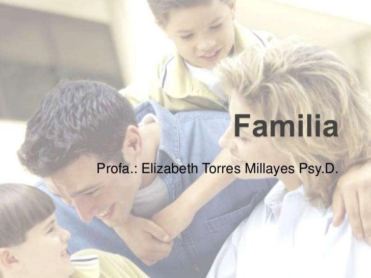 Familia<br />Profa.: Elizabeth Torres MillayesPsy.D. <br />