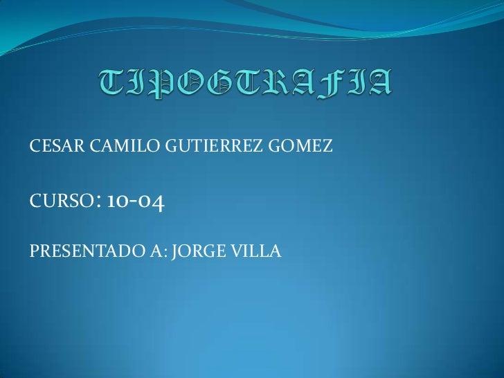 TIPOGTRAFIA<br />CESAR CAMILO GUTIERREZ GOMEZ<br />CURSO: 10-04<br />PRESENTADO A: JORGE VILLA<br />