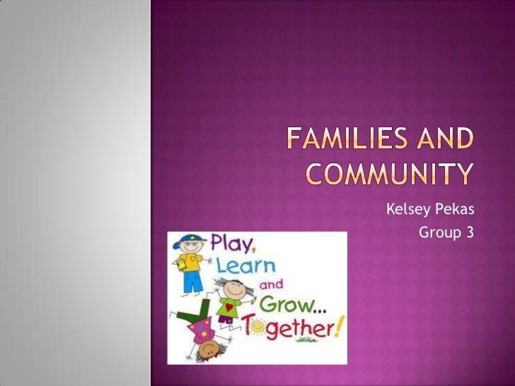 Families and Community<br />Kelsey Pekas<br />Group 3<br />