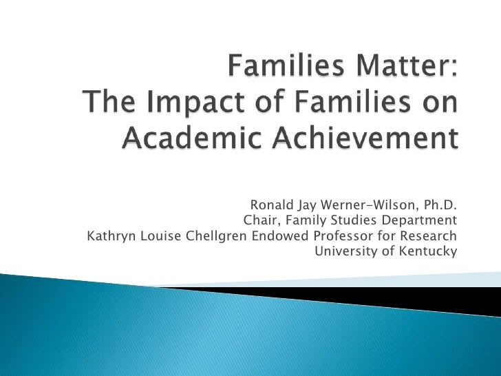 Families Matter:The Impact of Families on Academic Achievement<br />Ronald Jay Werner-Wilson, Ph.D.<br />Chair, Family Stu...
