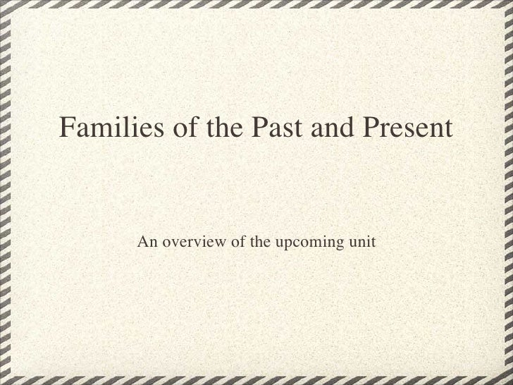 Families of the Past and Present      An overview of the upcoming unit
