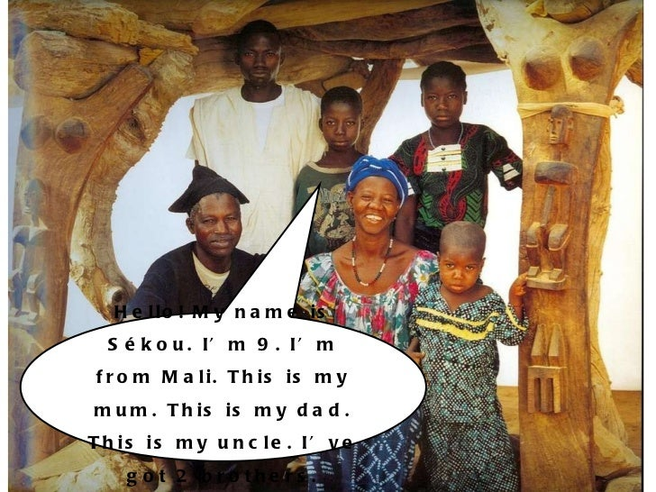 Hello! My name is Sékou. I'm 9. I'm from Mali. This is my mum. This is my dad. This is my uncle. I've got 2 brothers.
