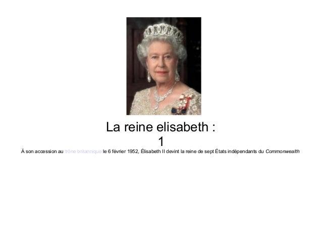 La reine elisabeth :                                               1À son accession au trône britannique le 6 février 1952...