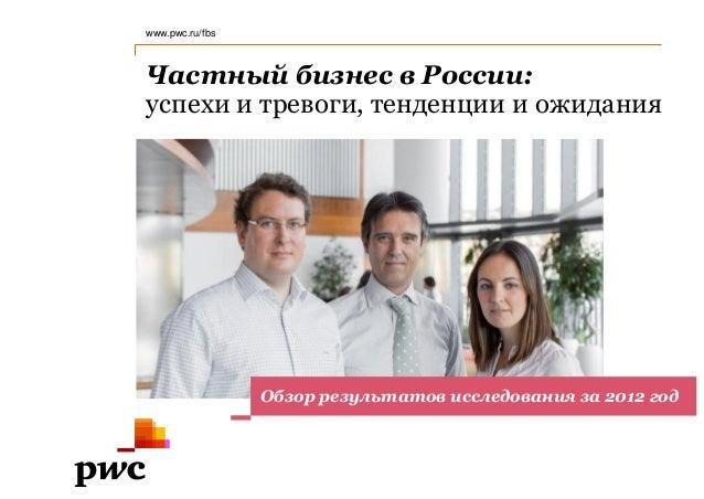 www.pwc.ru/fbsЧастный бизнес в России:успехи и тревоги, тенденции и ожидания                 Обзор результатов исследовани...