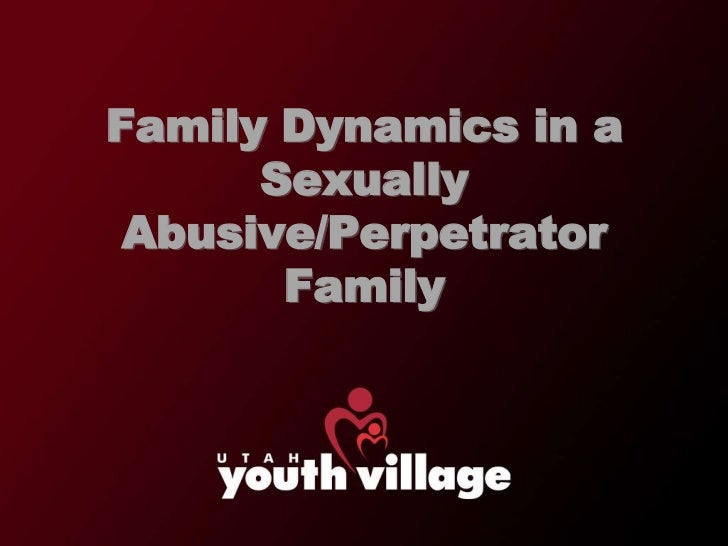 Family Dynamics in a      Sexually Abusive/Perpetrator       Family