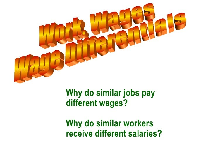 Work, Wages Wage Differentials  <ul><ul><li>Why do similar jobs pay different wages? </li></ul></ul><ul><ul><li>Why do sim...