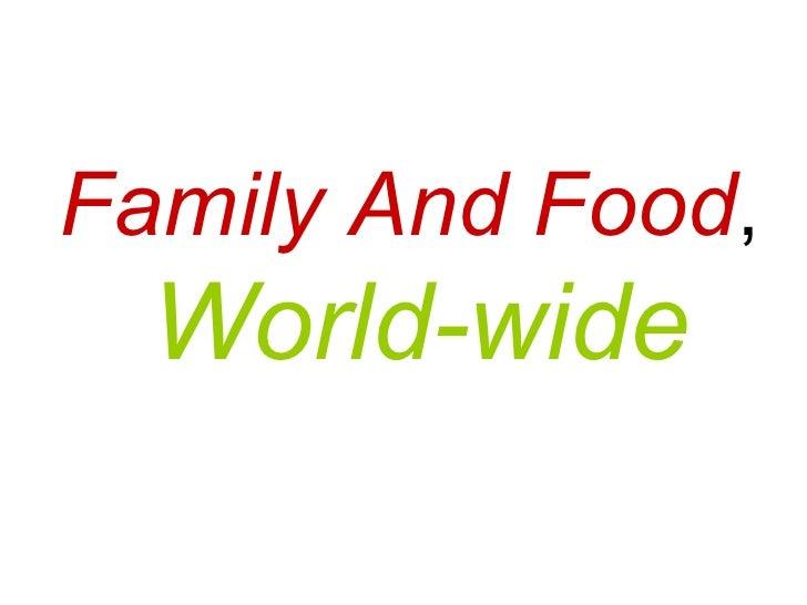 <ul><li>Family And Food , </li></ul><ul><li>World-wide   </li></ul>