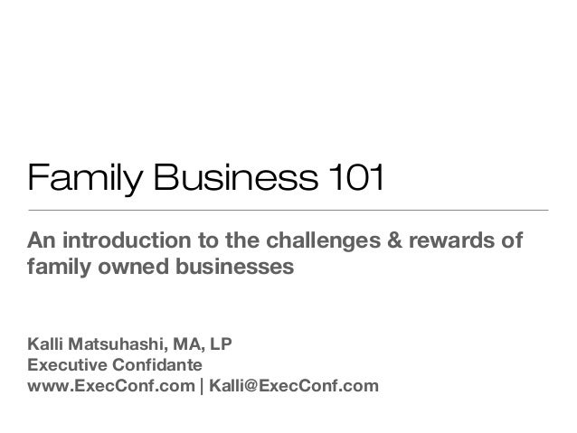 Family Business 101An introduction to the challenges & rewards offamily owned businessesKalli Matsuhashi, MA, LPExecutive ...