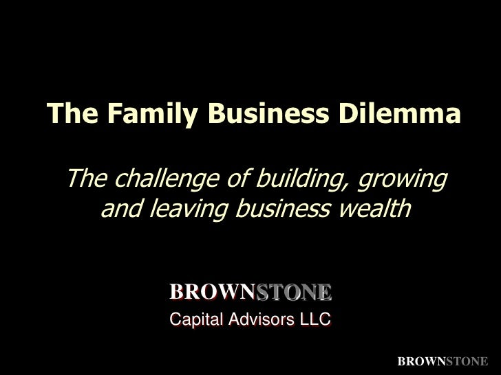 The Family Business DilemmaThe challenge of building, growing and leaving business wealth<br />BROWNSTONE<br />Capital Adv...