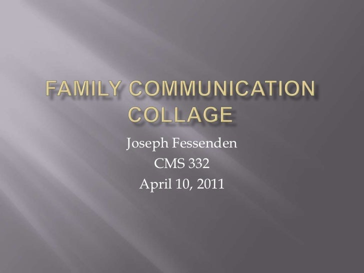 Family Communication Collage<br />Joseph Fessenden<br />CMS 332<br />April 10, 2011<br />