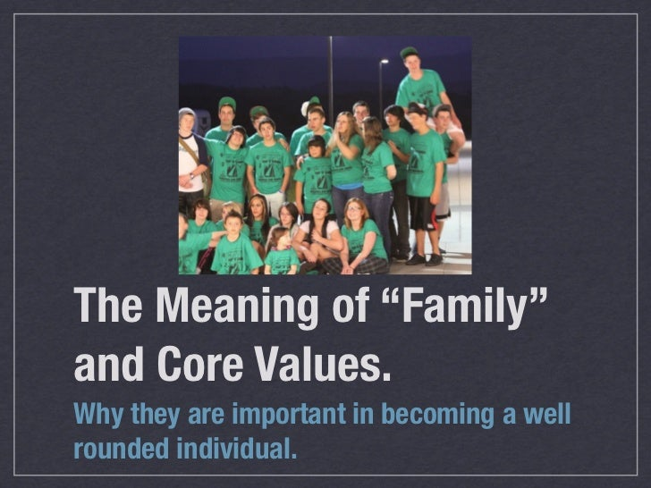 "The Meaning of ""Family""and Core Values.Why they are important in becoming a wellrounded individual."