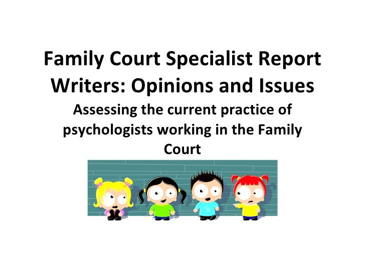 Family Court Specialist Report Writers: Opinions and Issues Assessing the current practice of psychologists working in the...