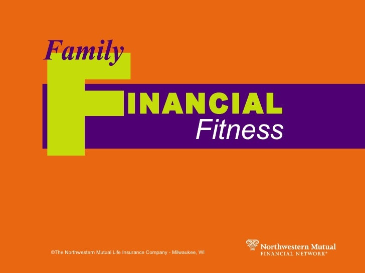 F Family INANCIAL Fitness ©The Northwestern Mutual Life Insurance Company - Milwaukee, WI