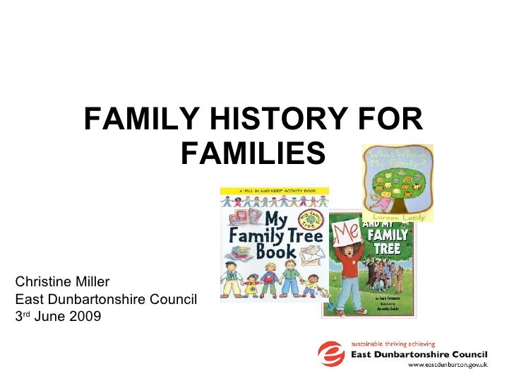 FAMILY HISTORY FOR FAMILIES Christine Miller East Dunbartonshire Council 3 rd  June 2009