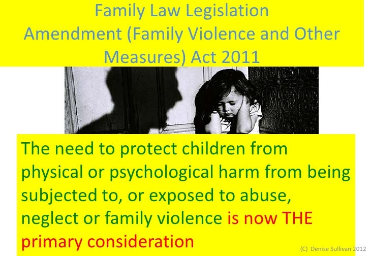 Family Law LegislationAmendment (Family Violence and Other       Measures) Act 2011The need to protect children fromphysic...