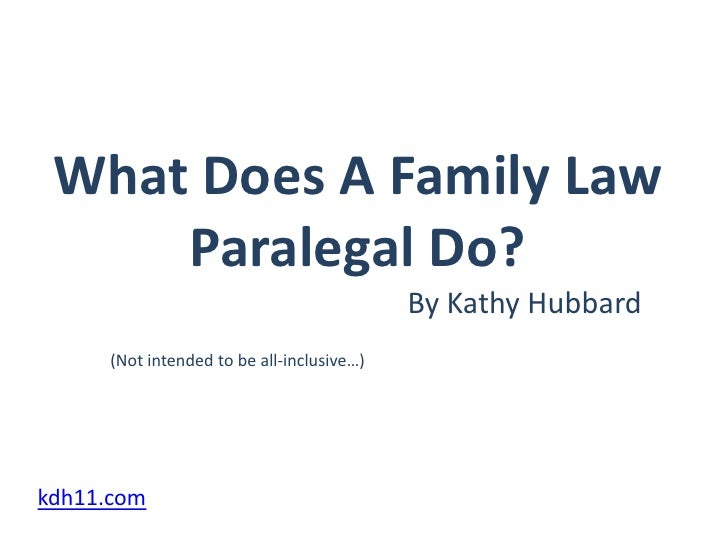 What Does A Family Law Paralegal Do?<br />By Kathy Hubbard<br />(Not intended to be all-inclusive…)<br />kdh11.com<br />