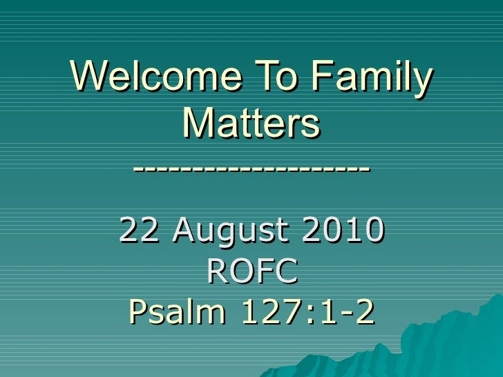 Welcome To Family Matters -------------------- 22 August 2010 ROFC Psalm 127:1-2