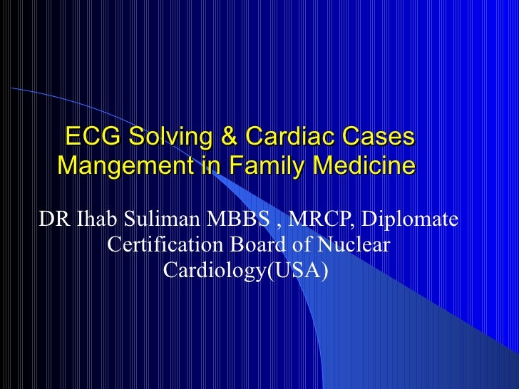 ECG Solving & Cardiac Cases Mangement in Family Medicine DR Ihab Suliman MBBS , MRCP, Diplomate Certification Board of Nuc...